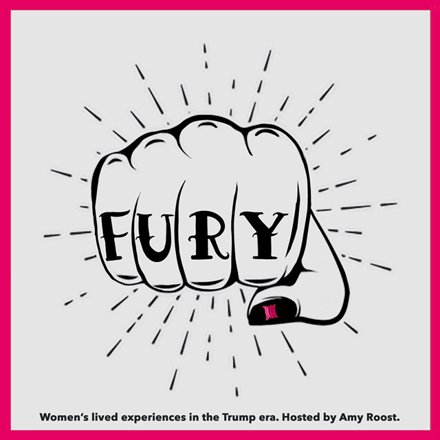 """Logo for the podcast Fury. A graphic of a fist with the word """"Fury"""" spelled out on the 4 fingers and a pink pussy hat painted on the thumb with the words """"Women's lived experiences in the Trump era. Hosted by Amy Roost."""" underneath."""